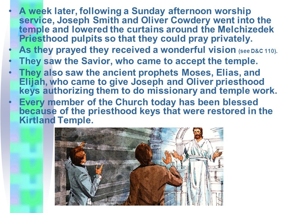 A week later, following a Sunday afternoon worship service, Joseph Smith and Oliver Cowdery went into the temple and lowered the curtains around the Melchizedek Priesthood pulpits so that they could pray privately.
