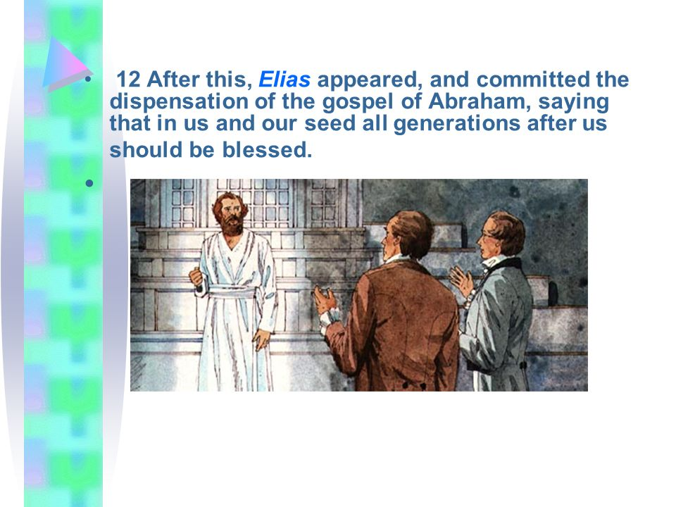 12 After this, Elias appeared, and committed the dispensation of the gospel of Abraham, saying that in us and our seed all generations after us should be blessed.