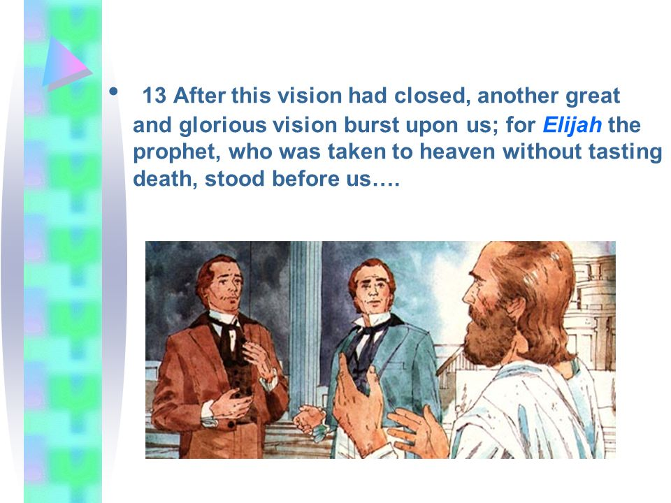 13 After this vision had closed, another great and glorious vision burst upon us; for Elijah the prophet, who was taken to heaven without tasting death, stood before us….