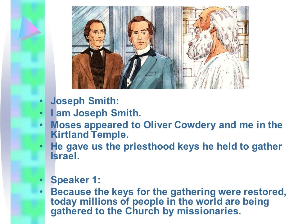 Joseph Smith: I am Joseph Smith. Moses appeared to Oliver Cowdery and me in the Kirtland Temple.