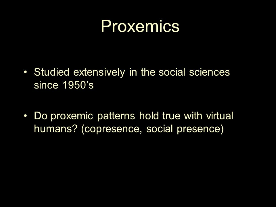 Proxemics Studied extensively in the social sciences since 1950's