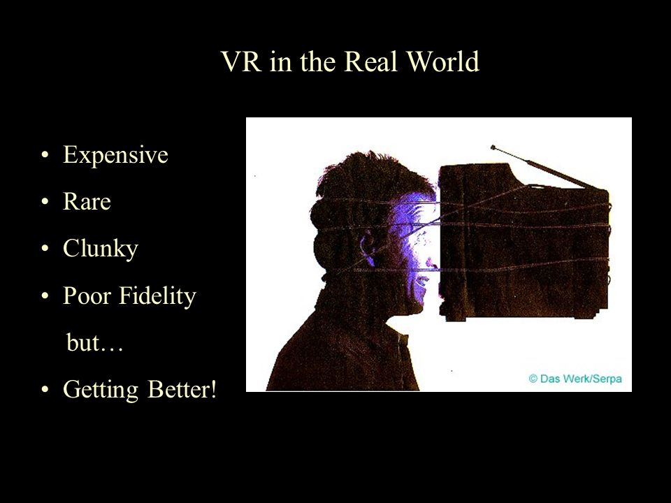 VR in the Real World Expensive Rare Clunky Poor Fidelity but…