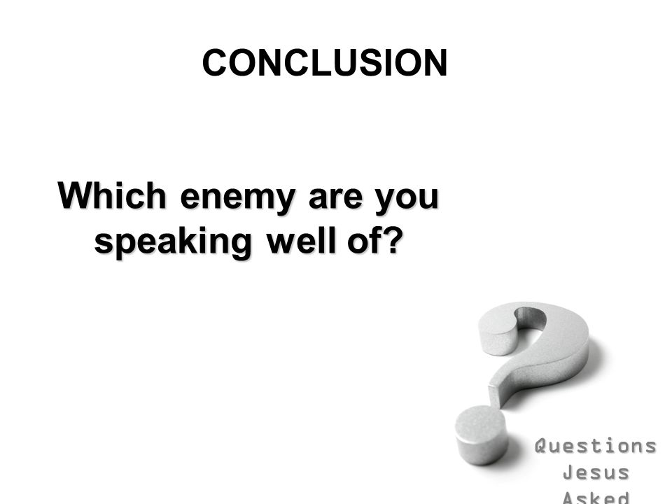Which enemy are you speaking well of