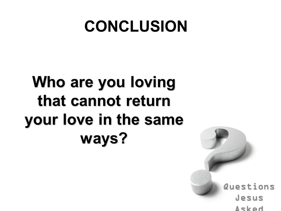 Who are you loving that cannot return your love in the same ways