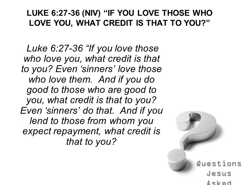 LUKE 6:27-36 (NIV) IF YOU LOVE THOSE WHO LOVE YOU, WHAT CREDIT IS THAT TO YOU