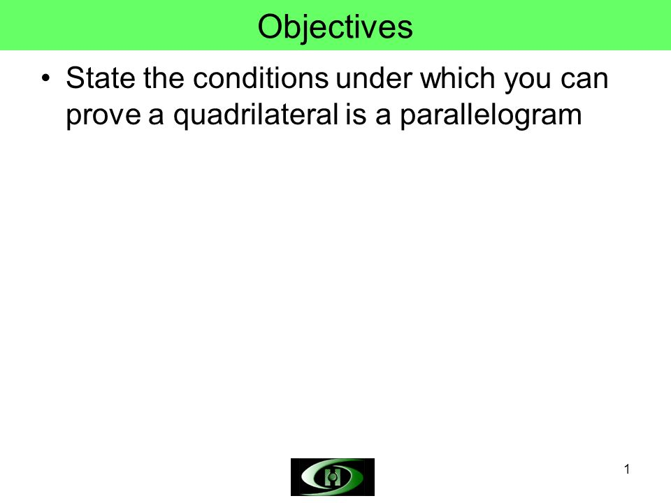 Objectives State the conditions under which you can prove a quadrilateral is a parallelogram