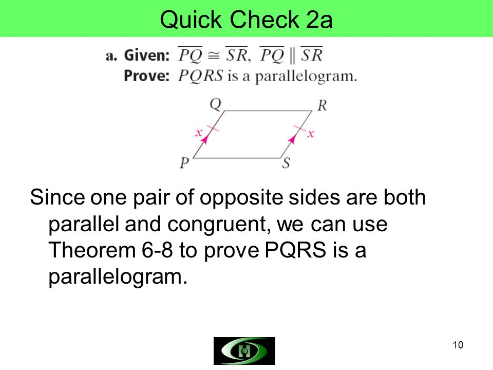 Quick Check 2a Since one pair of opposite sides are both parallel and congruent, we can use Theorem 6-8 to prove PQRS is a parallelogram.