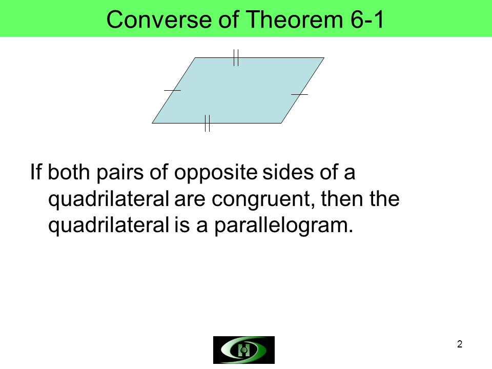 Converse of Theorem 6-1 If both pairs of opposite sides of a quadrilateral are congruent, then the quadrilateral is a parallelogram.