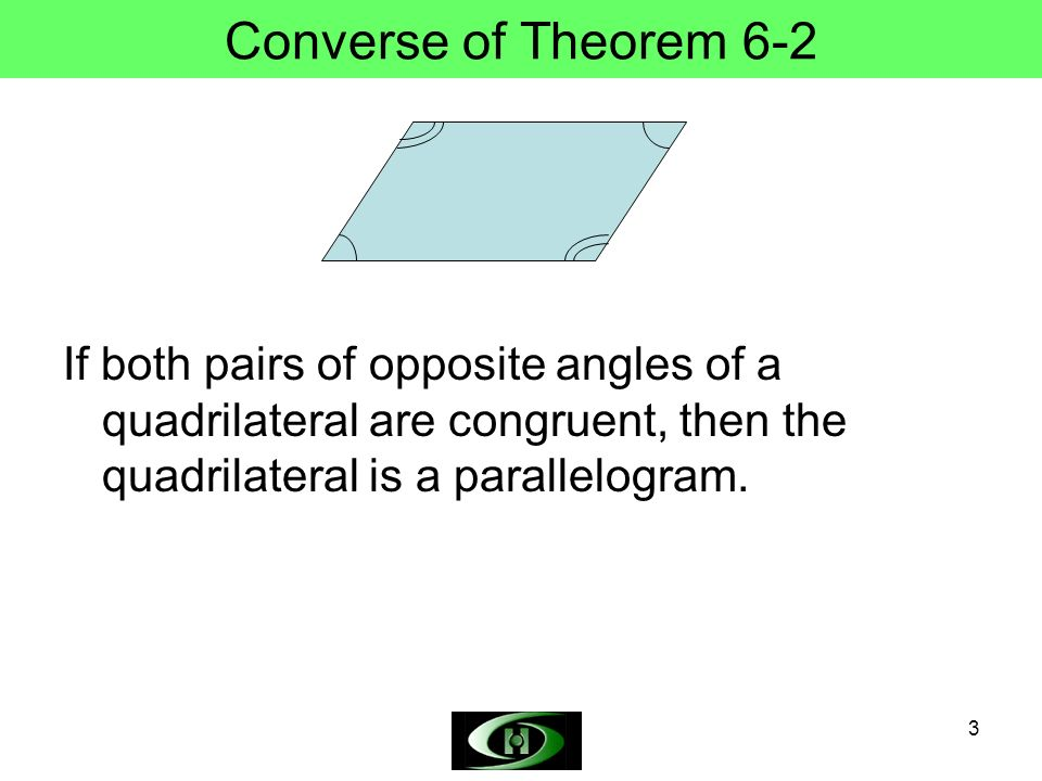 Converse of Theorem 6-2 If both pairs of opposite angles of a quadrilateral are congruent, then the quadrilateral is a parallelogram.