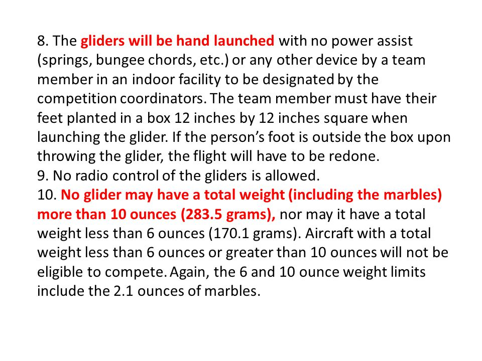 8. The gliders will be hand launched with no power assist (springs, bungee chords, etc.) or any other device by a team member in an indoor facility to be designated by the competition coordinators. The team member must have their feet planted in a box 12 inches by 12 inches square when launching the glider. If the person's foot is outside the box upon throwing the glider, the flight will have to be redone.