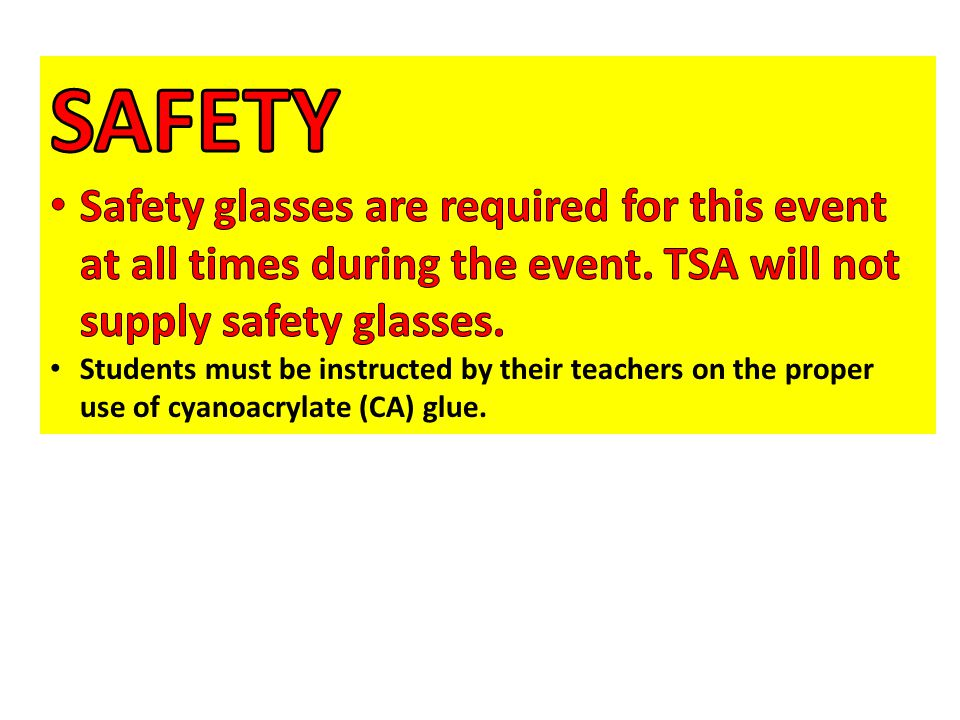 SAFETY Safety glasses are required for this event at all times during the event. TSA will not supply safety glasses.