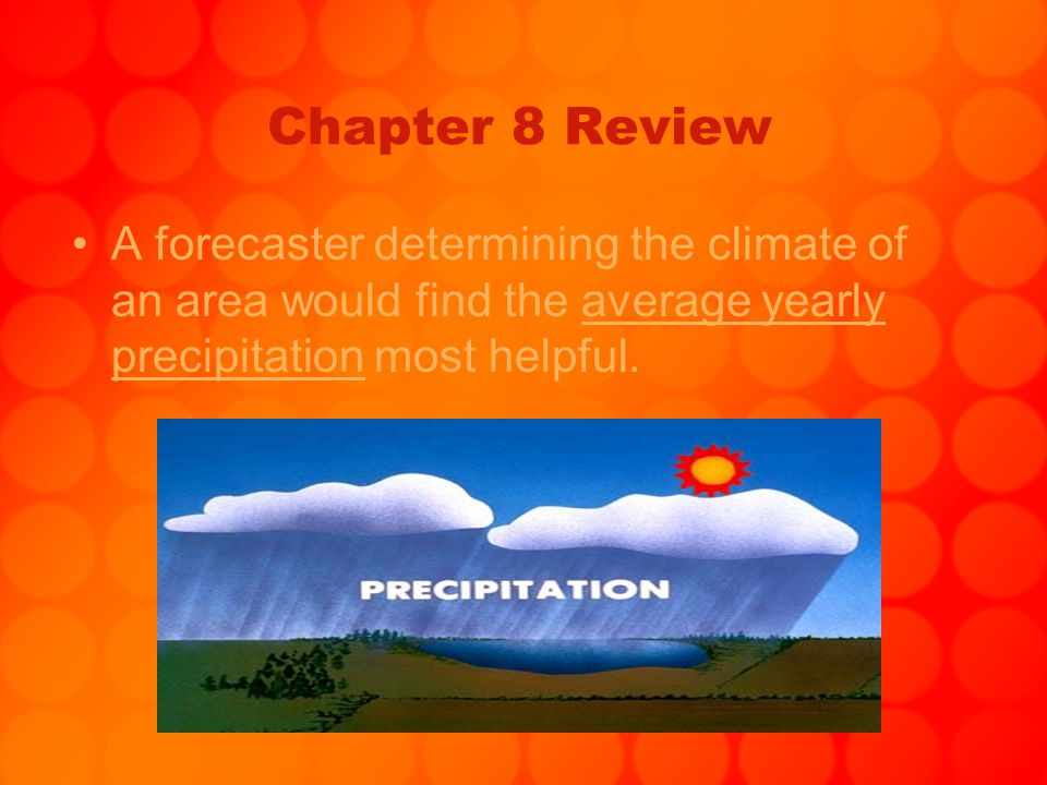 Chapter 8 Review A forecaster determining the climate of an area would find the average yearly precipitation most helpful.
