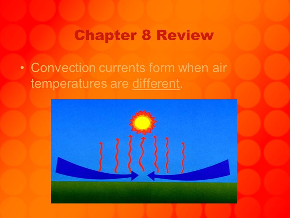 Chapter 8 Review Convection currents form when air temperatures are different.