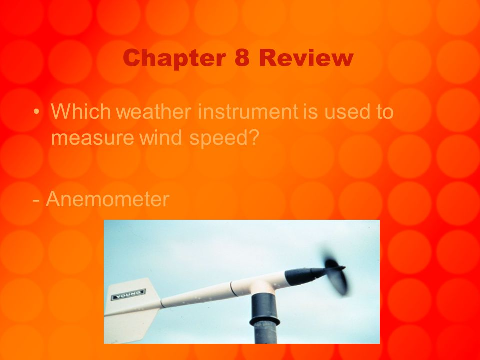 Chapter 8 Review Which weather instrument is used to measure wind speed - Anemometer