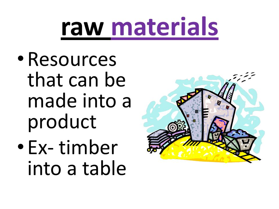 raw materials Resources that can be made into a product