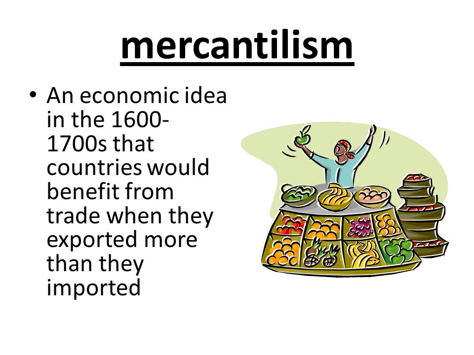 mercantilism An economic idea in the 1600-1700s that countries would benefit from trade when they exported more than they imported.