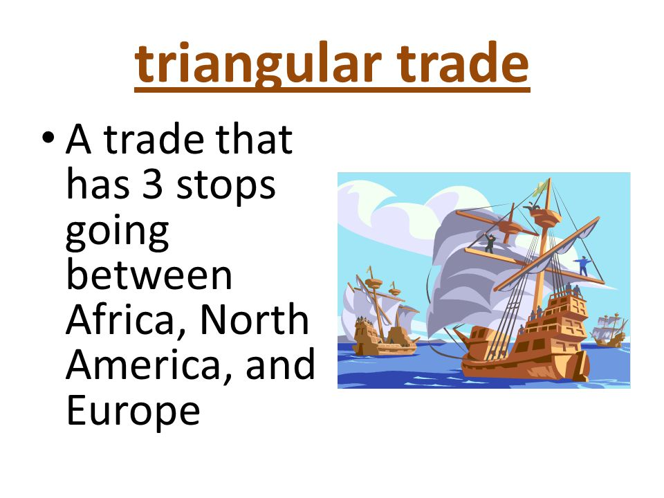 triangular trade A trade that has 3 stops going between Africa, North America, and Europe