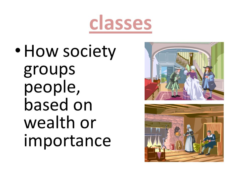 classes How society groups people, based on wealth or importance