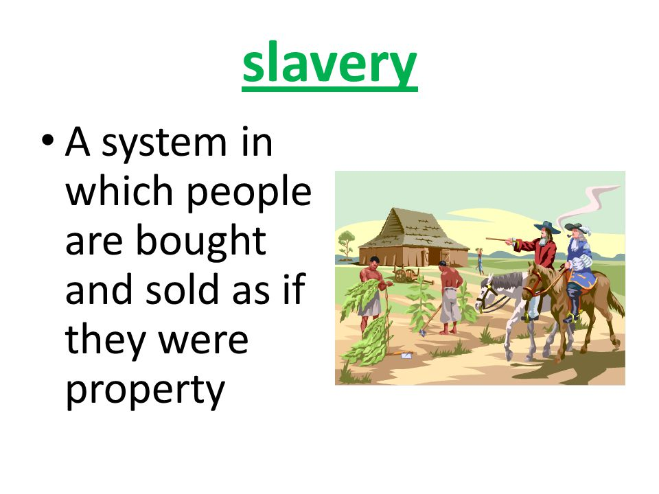 slavery A system in which people are bought and sold as if they were property