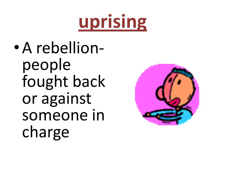 uprising A rebellion- people fought back or against someone in charge