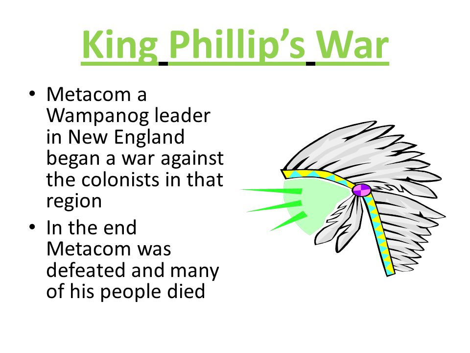 King Phillip's War Metacom a Wampanog leader in New England began a war against the colonists in that region.