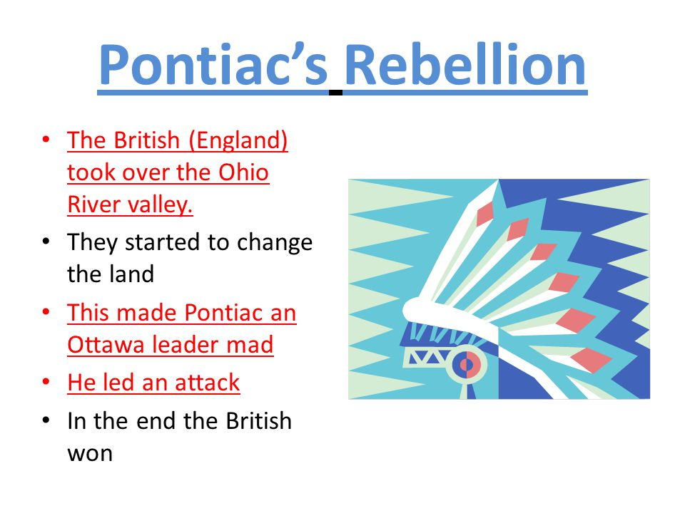 Pontiac's Rebellion The British (England) took over the Ohio River valley. They started to change the land.