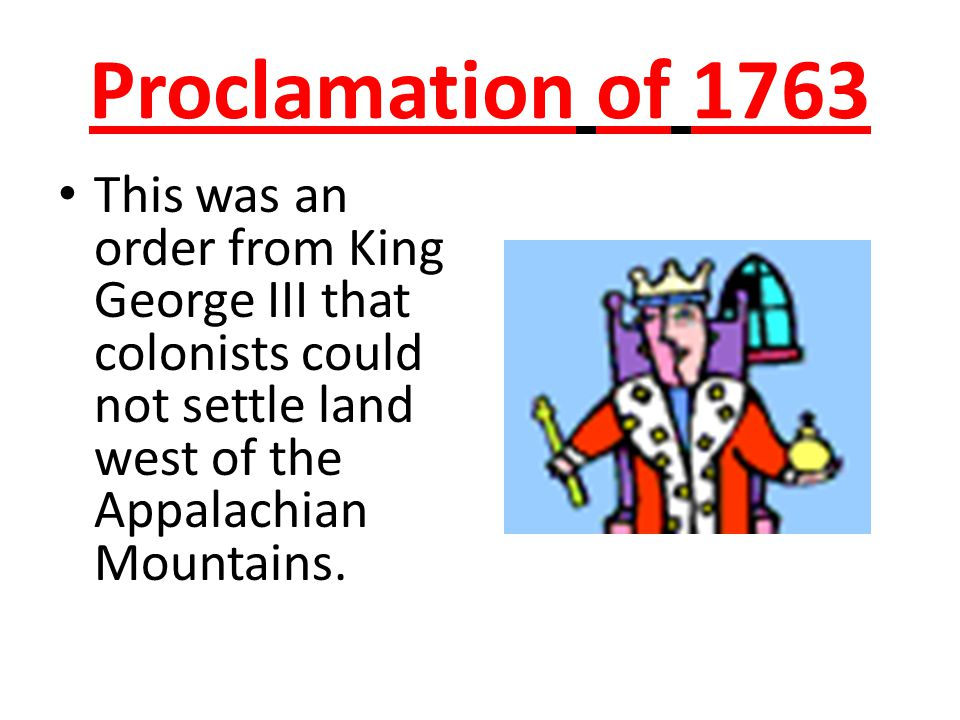 Proclamation of 1763 This was an order from King George III that colonists could not settle land west of the Appalachian Mountains.