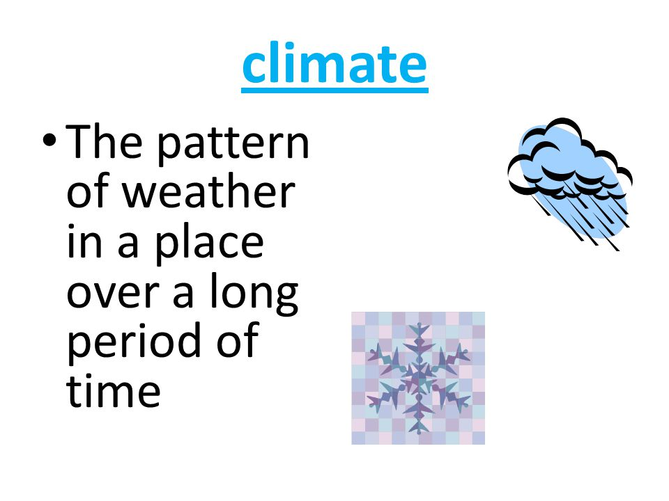 climate The pattern of weather in a place over a long period of time