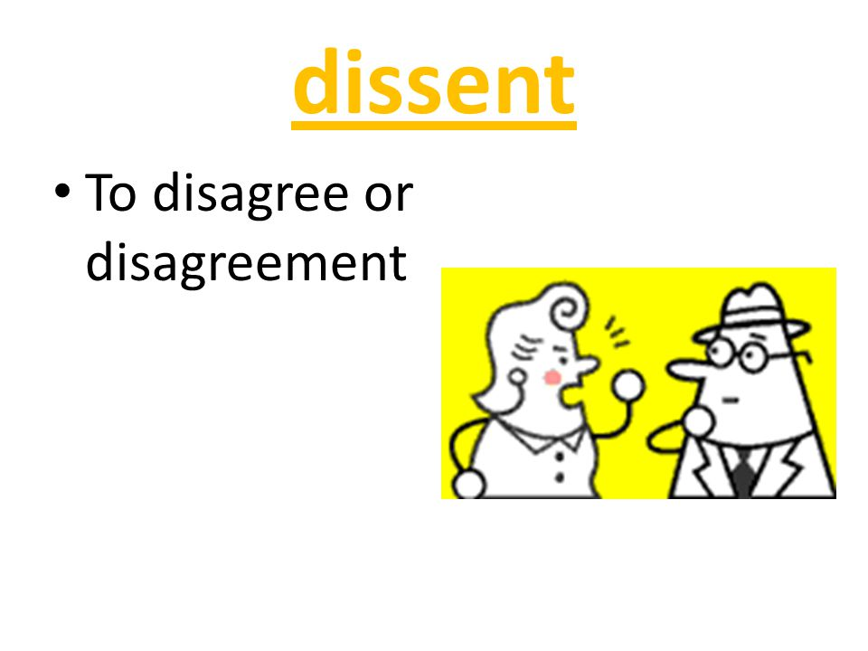 dissent To disagree or disagreement