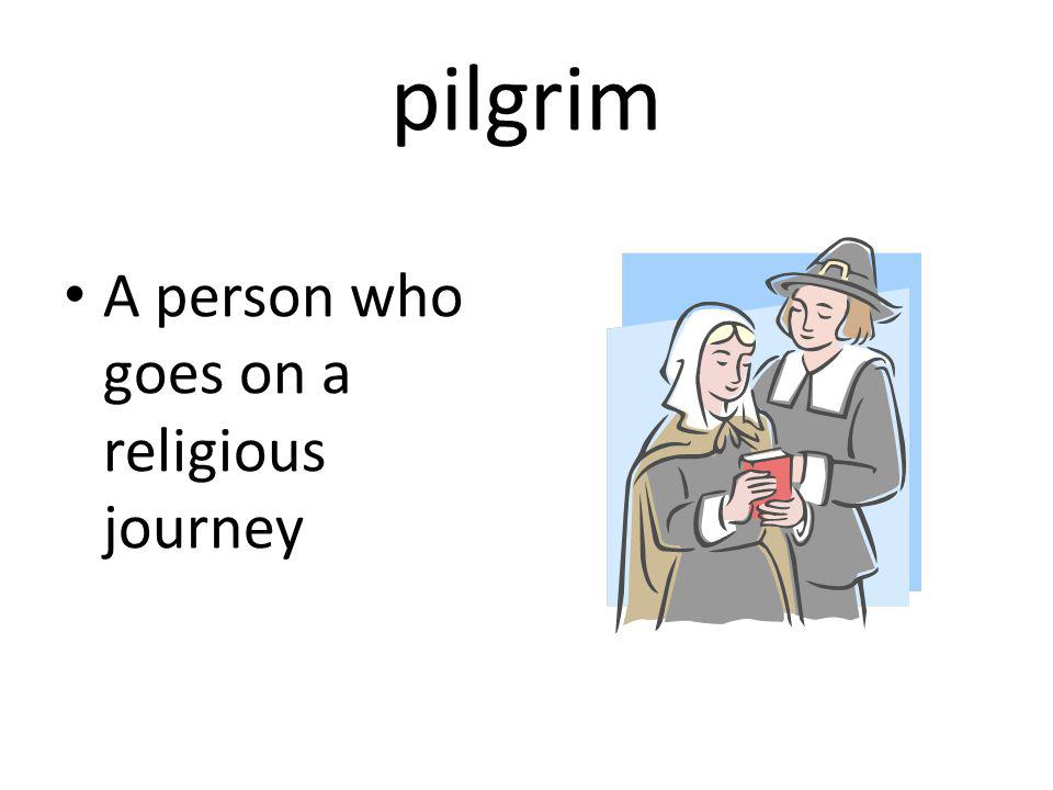 pilgrim A person who goes on a religious journey