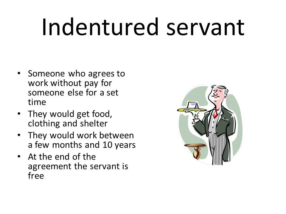 Indentured servant Someone who agrees to work without pay for someone else for a set time. They would get food, clothing and shelter.