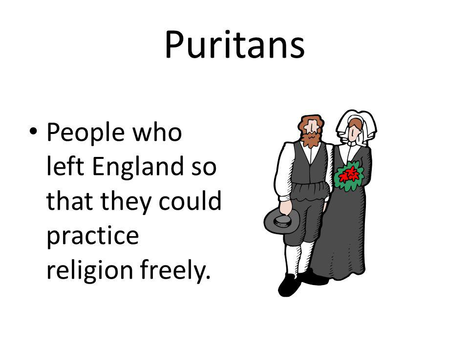 Puritans People who left England so that they could practice religion freely.