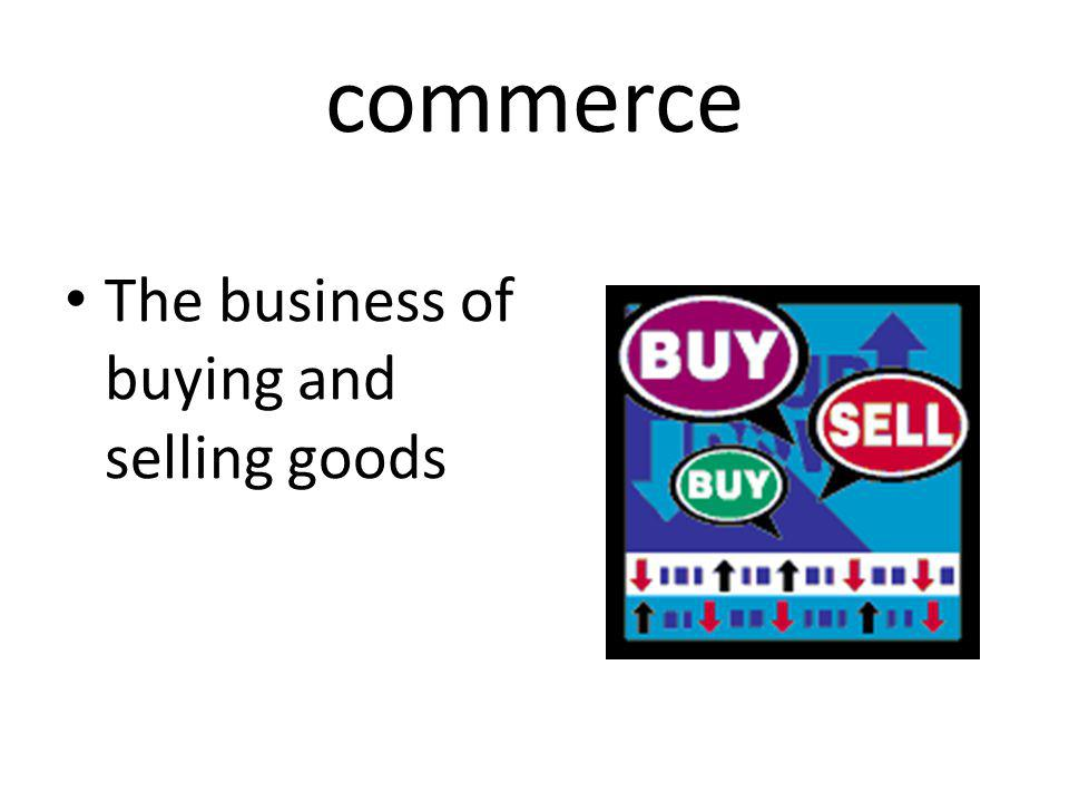 commerce The business of buying and selling goods