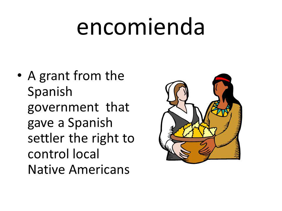 encomienda A grant from the Spanish government that gave a Spanish settler the right to control local Native Americans.