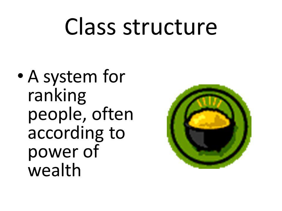 Class structure A system for ranking people, often according to power of wealth
