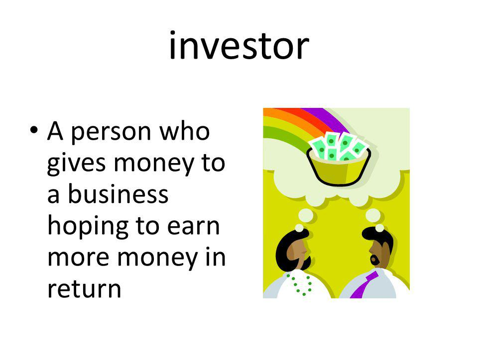 investor A person who gives money to a business hoping to earn more money in return