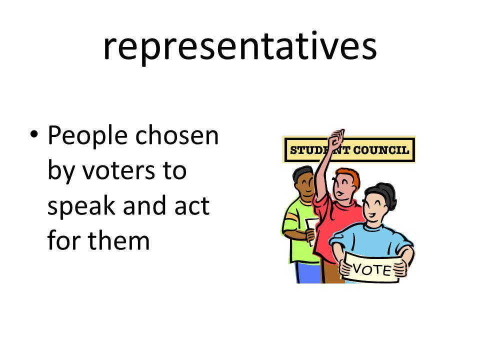representatives People chosen by voters to speak and act for them