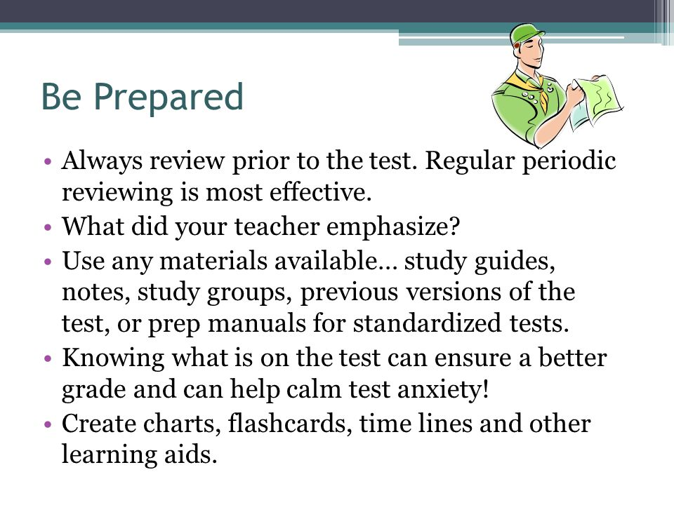 Be Prepared Always review prior to the test. Regular periodic reviewing is most effective. What did your teacher emphasize