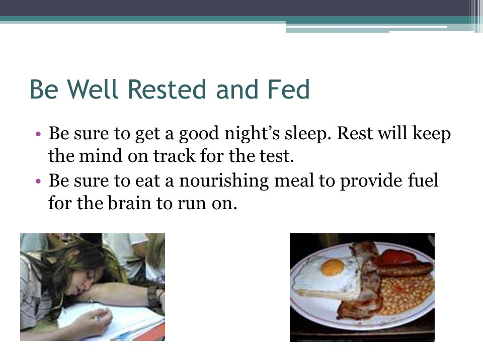 Be Well Rested and Fed Be sure to get a good night's sleep. Rest will keep the mind on track for the test.