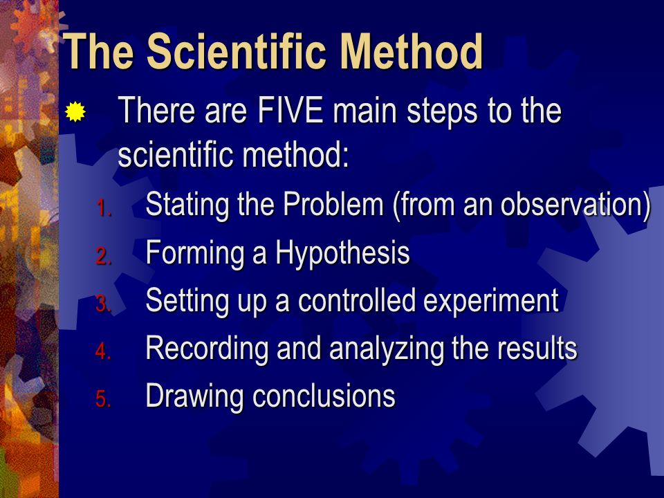 The Scientific Method There are FIVE main steps to the scientific method: Stating the Problem (from an observation)