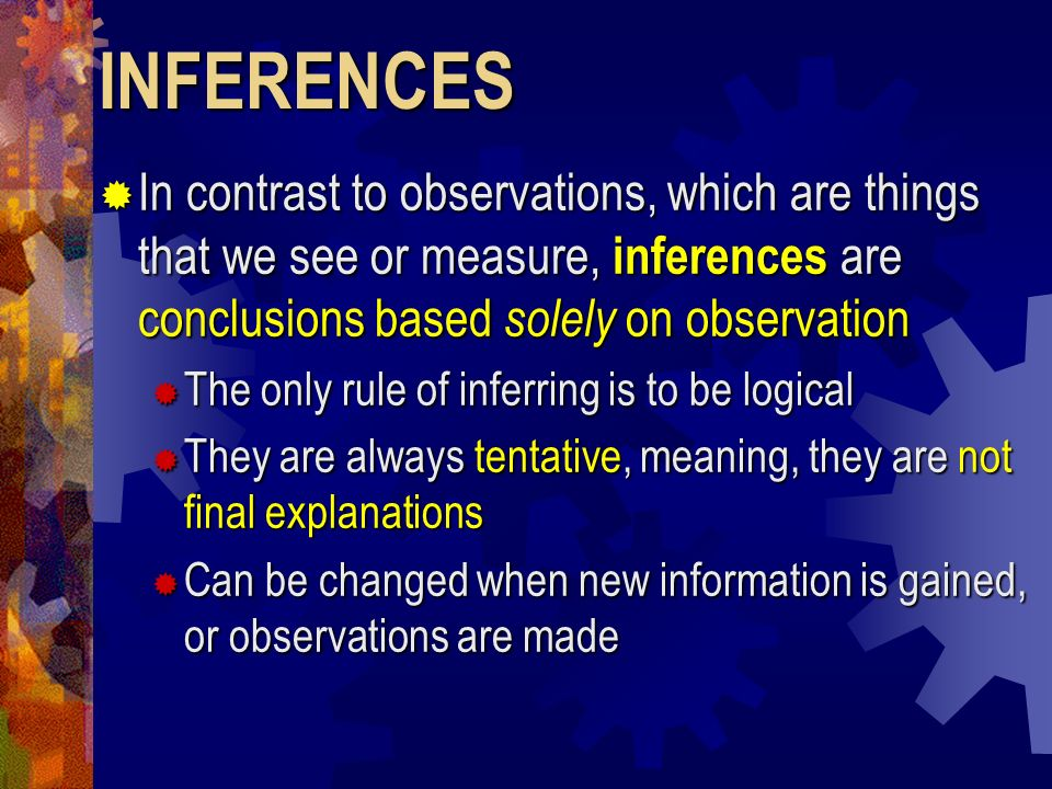 INFERENCES In contrast to observations, which are things that we see or measure, inferences are conclusions based solely on observation.