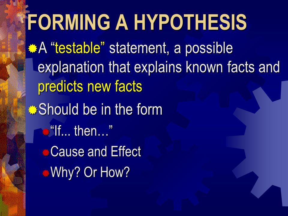 FORMING A HYPOTHESIS A testable statement, a possible explanation that explains known facts and predicts new facts.