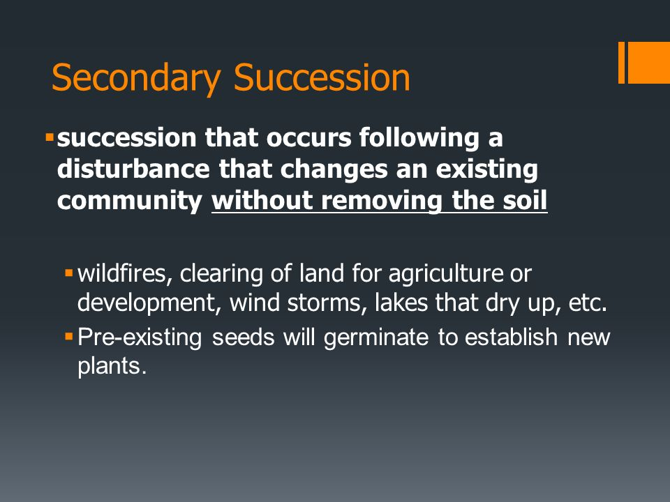 Secondary Succession succession that occurs following a disturbance that changes an existing community without removing the soil.