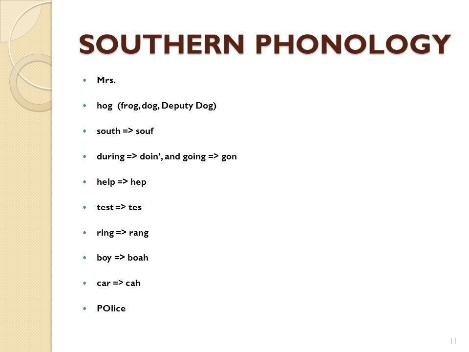SOUTHERN PHONOLOGY Mrs. hog (frog, dog, Deputy Dog) south => souf