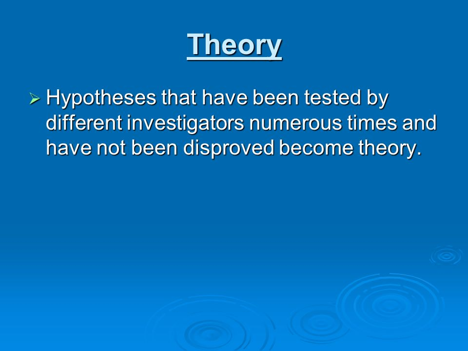 Theory Hypotheses that have been tested by different investigators numerous times and have not been disproved become theory.