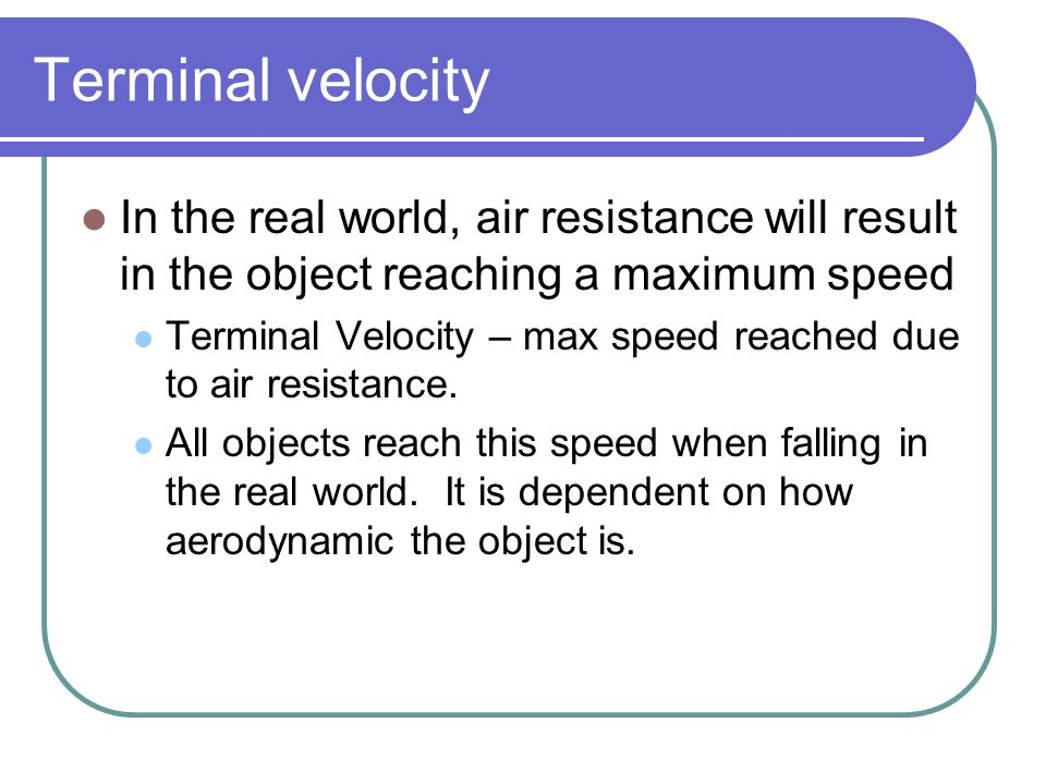 Terminal velocity In the real world, air resistance will result in the object reaching a maximum speed.