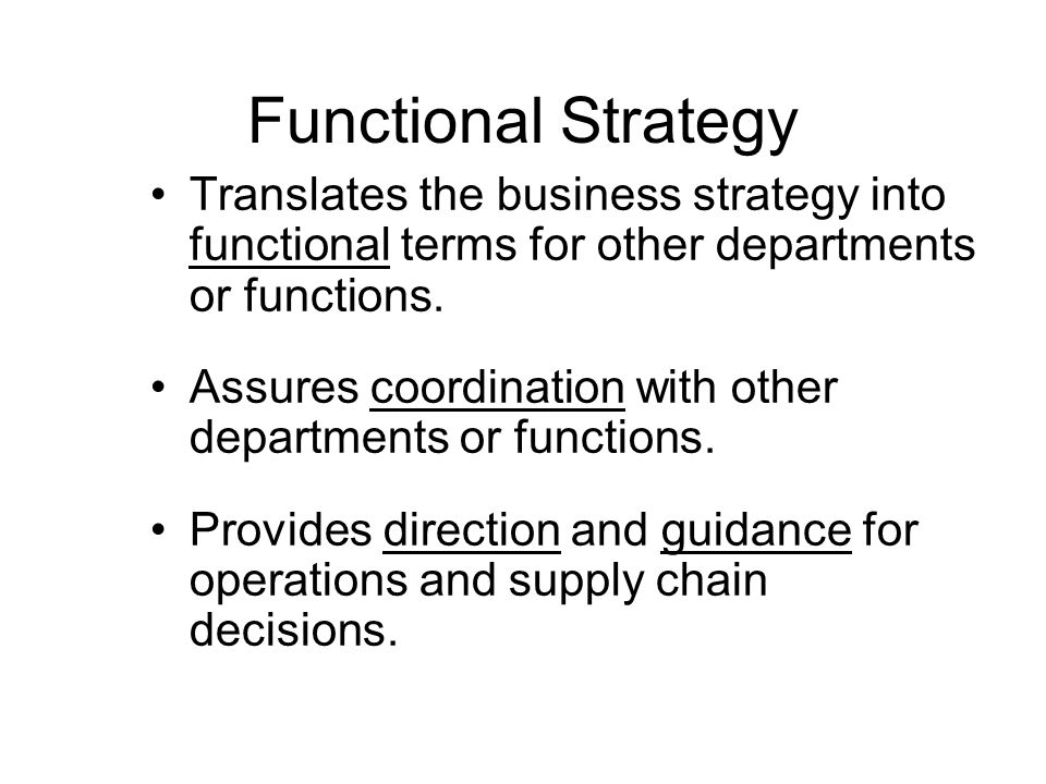 Functional Strategy Translates the business strategy into functional terms for other departments or functions.