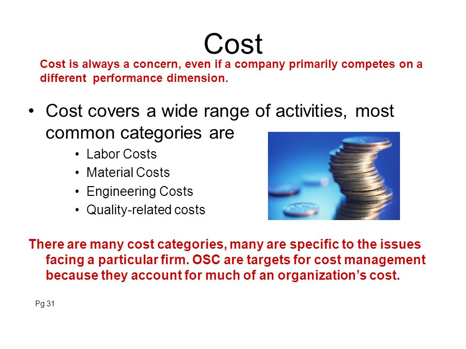 Cost Cost is always a concern, even if a company primarily competes on a different performance dimension.