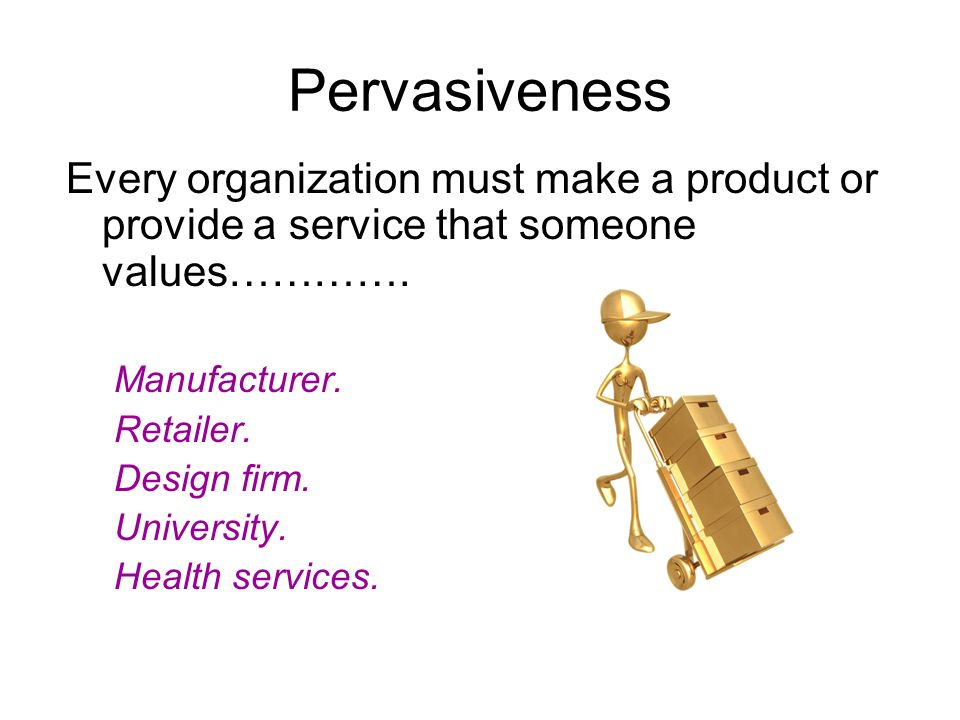 Pervasiveness Every organization must make a product or provide a service that someone values…………. Manufacturer.