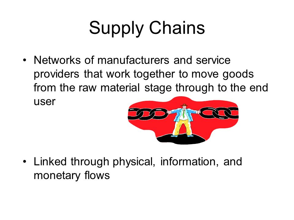 Supply Chains Networks of manufacturers and service providers that work together to move goods from the raw material stage through to the end user.